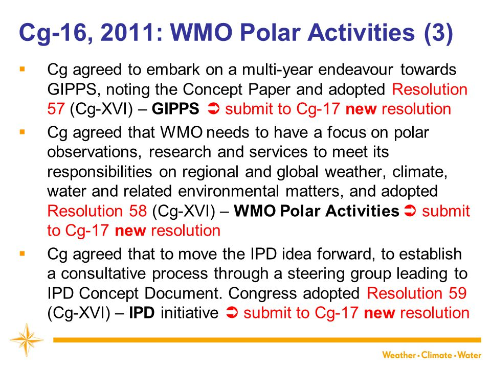 WMO Cg-16, 2011: WMO Polar Activities (3)  Cg agreed to embark on a multi-year endeavour towards GIPPS, noting the Concept Paper and adopted Resoluti