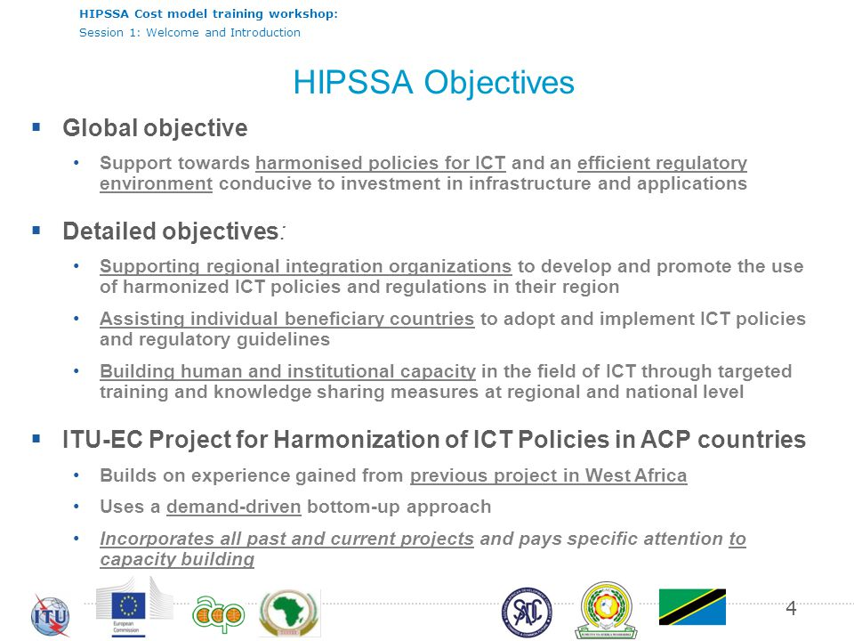 HIPSSA Cost model training workshop: Session 1: Welcome and Introduction Common priority content 5 N°N°Subjects 1Licensing: Technology neutral licensing 2Universal service: Best practices for selection and funding of universal access or service providers 3Spectrum management: Harmonized Calculation Method for Africa, HCM4A: cross-border frequency coordination 4Numbering: Regional numbering plans and planning guidelines 5Interconnection: Access to submarine cables, cost modeling and roaming 6Cybersecurity: cybercriminality and computer emergency response teams 7Analog to Digital Broadcasting Migration: Regional strategies and national roadmaps 8Statistics: Monitoring and evaluation
