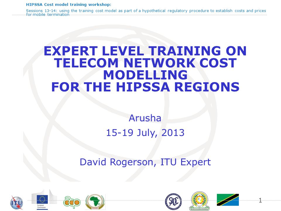 HIPSSA Cost model training workshop: Sessions 13-14: using the training cost model as part of a hypothetical regulatory procedure to establish costs and prices for mobile termination EXPERT LEVEL TRAINING ON TELECOM NETWORK COST MODELLING FOR THE HIPSSA REGIONS Arusha 15-19 July, 2013 David Rogerson, ITU Expert 1