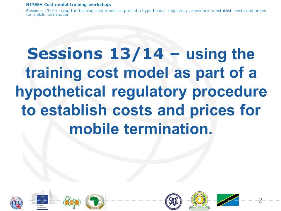 HIPSSA Cost model training workshop: Sessions 13-14: using the training cost model as part of a hypothetical regulatory procedure to establish costs and prices for mobile termination Reporting format - MTRs 201320142015 Telecom Normcell Mobilco 13 All costs to be shown in local currency cents per minute
