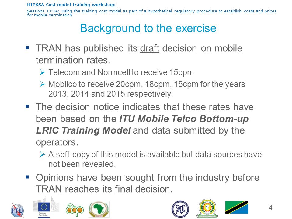 HIPSSA Cost model training workshop: Sessions 13-14: using the training cost model as part of a hypothetical regulatory procedure to establish costs and prices for mobile termination Background to the exercise  TRAN has published its draft decision on mobile termination rates.
