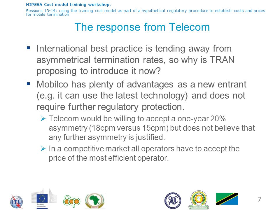 HIPSSA Cost model training workshop: Sessions 13-14: using the training cost model as part of a hypothetical regulatory procedure to establish costs and prices for mobile termination The response from Telecom  International best practice is tending away from asymmetrical termination rates, so why is TRAN proposing to introduce it now.