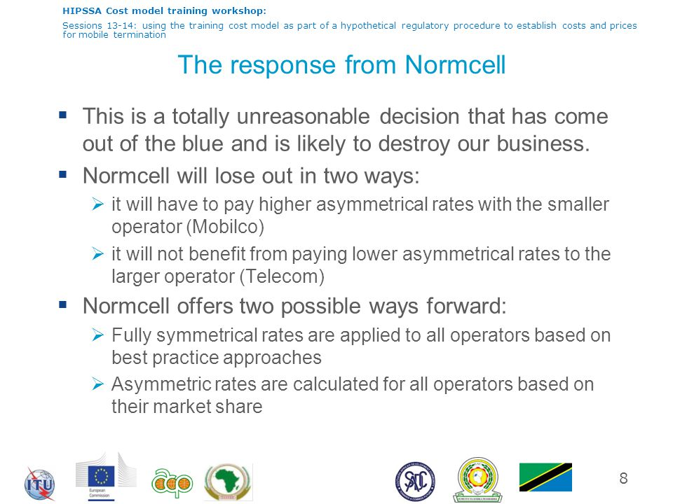 HIPSSA Cost model training workshop: Sessions 13-14: using the training cost model as part of a hypothetical regulatory procedure to establish costs and prices for mobile termination The response from Normcell  This is a totally unreasonable decision that has come out of the blue and is likely to destroy our business.
