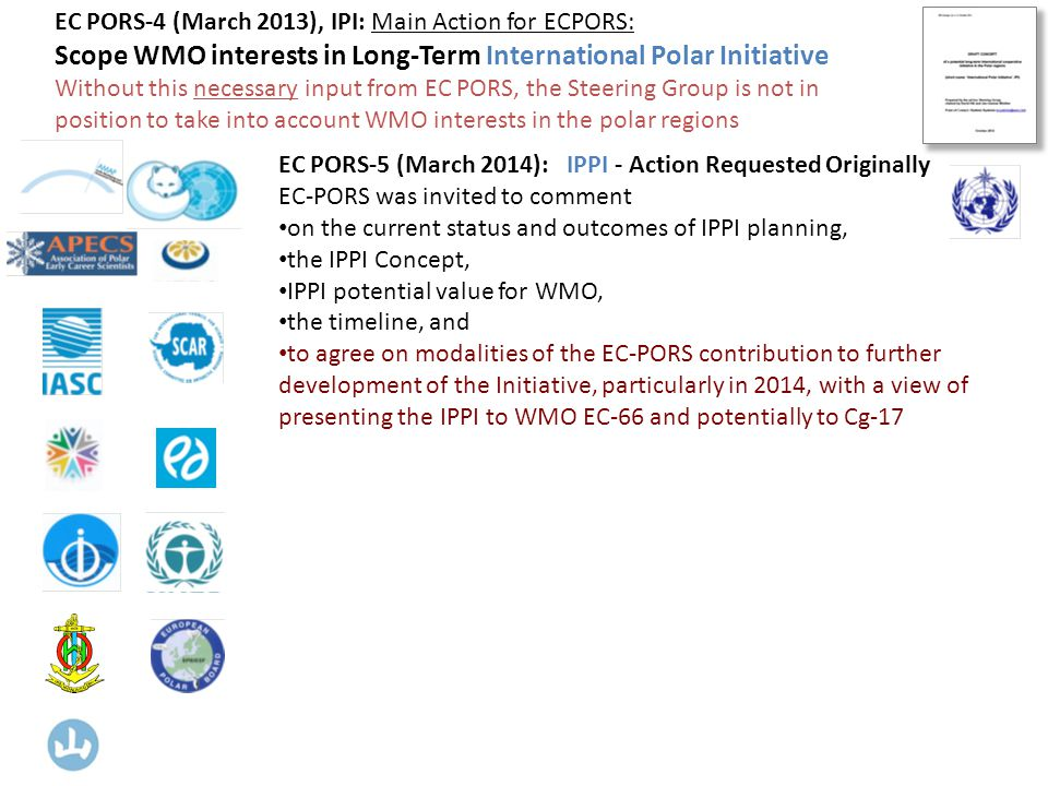 EC PORS-5 (March 2014): IPPI - Action Requested Originally EC-PORS was invited to comment on the current status and outcomes of IPPI planning, the IPPI Concept, IPPI potential value for WMO, the timeline, and to agree on modalities of the EC-PORS contribution to further development of the Initiative, particularly in 2014, with a view of presenting the IPPI to WMO EC-66 and potentially to Cg-17 EC PORS-4 (March 2013), IPI: Main Action for ECPORS: Scope WMO interests in Long-Term International Polar Initiative Without this necessary input from EC PORS, the Steering Group is not in position to take into account WMO interests in the polar regions