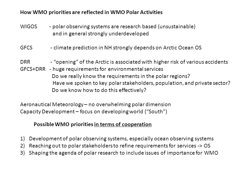 How WMO priorities are reflected in WMO Polar Activities WIGOS - polar observing systems are research based (unsustainable) and in general strongly underdeveloped GFCS - climate prediction in NH strongly depends on Arctic Ocean OS DRR - opening of the Arctic is associated with higher risk of various accidents GFCS+DRR - huge requirements for environmental services Do we really know the requirements in the polar regions.