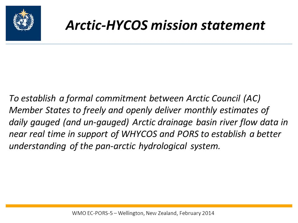 Arctic-HYCOS mission statement To establish a formal commitment between Arctic Council (AC) Member States to freely and openly deliver monthly estimates of daily gauged (and un-gauged) Arctic drainage basin river flow data in near real time in support of WHYCOS and PORS to establish a better understanding of the pan-arctic hydrological system.