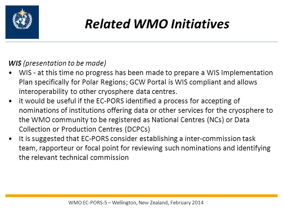 Related WMO Initiatives WIS (presentation to be made) WIS - at this time no progress has been made to prepare a WIS Implementation Plan specifically for Polar Regions; GCW Portal is WIS compliant and allows interoperability to other cryosphere data centres.
