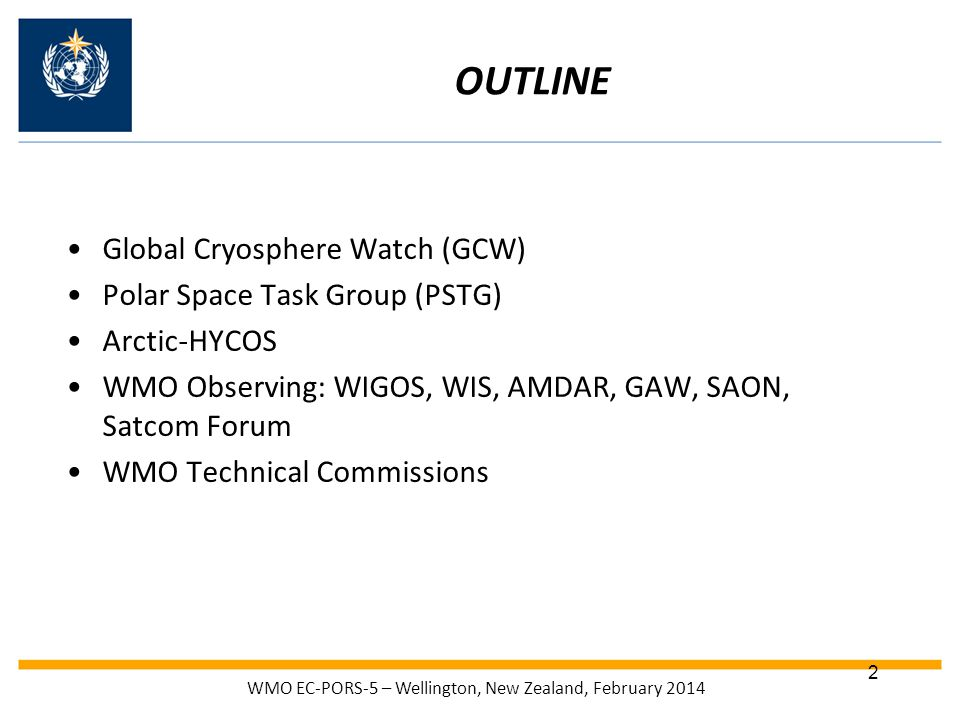 OUTLINE Global Cryosphere Watch (GCW) Polar Space Task Group (PSTG) Arctic-HYCOS WMO Observing: WIGOS, WIS, AMDAR, GAW, SAON, Satcom Forum WMO Technical Commissions WMO EC-PORS-5 – Wellington, New Zealand, February