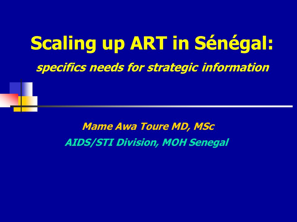 Scaling up ART in Sénégal: specifics needs for strategic information Mame Awa Toure MD, MSc AIDS/STI Division, MOH Senegal