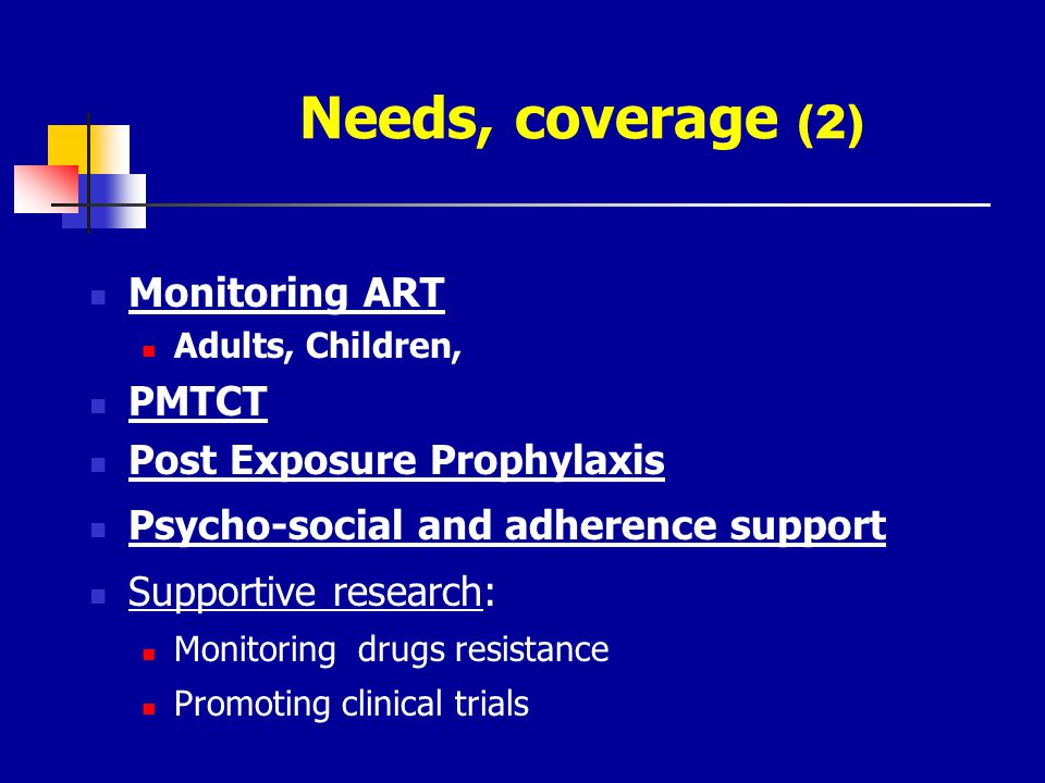 Needs, coverage (2) Monitoring ART Adults, Children, PMTCT Post Exposure Prophylaxis Psycho-social and adherence support Supportive research: Monitori