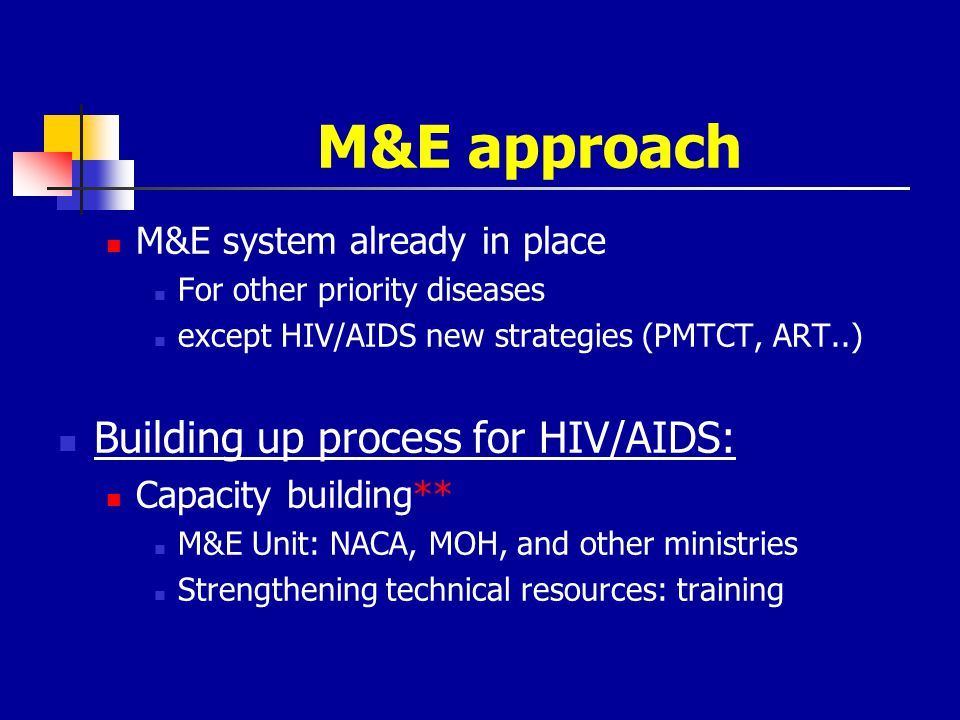 M&E approach M&E system already in place For other priority diseases except HIV/AIDS new strategies (PMTCT, ART..) Building up process for HIV/AIDS: C