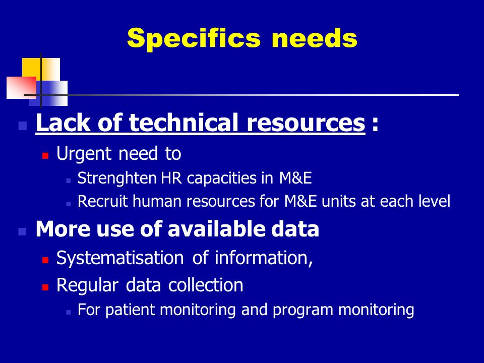 Specifics needs Lack of technical resources : Urgent need to Strenghten HR capacities in M&E Recruit human resources for M&E units at each level More