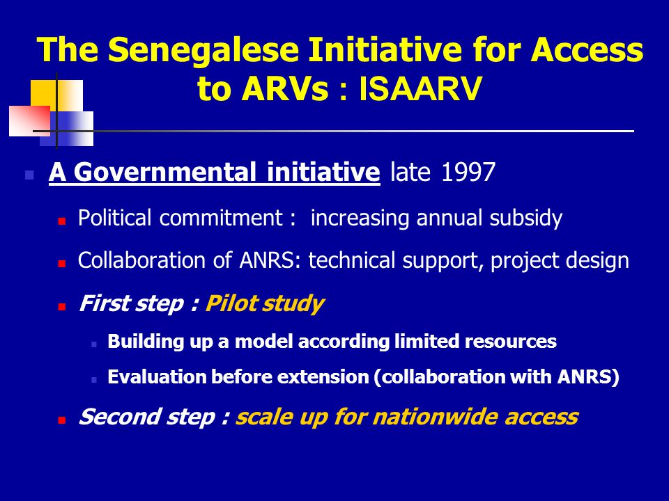 The Senegalese Initiative for Access to ARVs : ISAARV A Governmental initiative late 1997 Political commitment : increasing annual subsidy Collaborati