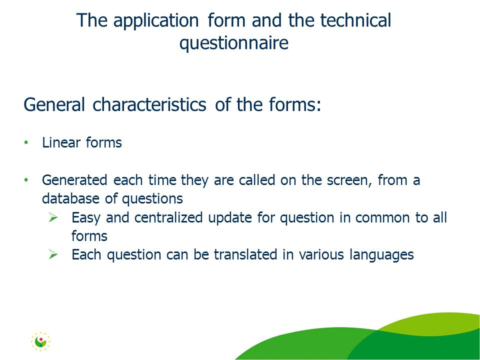 General characteristics of the forms: Linear forms Generated each time they are called on the screen, from a database of questions  Easy and centralized update for question in common to all forms  Each question can be translated in various languages The application form and the technical questionnaire