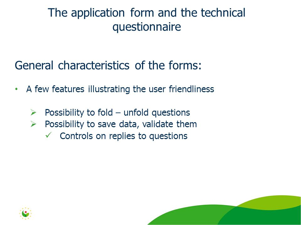 General characteristics of the forms: A few features illustrating the user friendliness  Possibility to fold – unfold questions  Possibility to save data, validate them Controls on replies to questions The application form and the technical questionnaire
