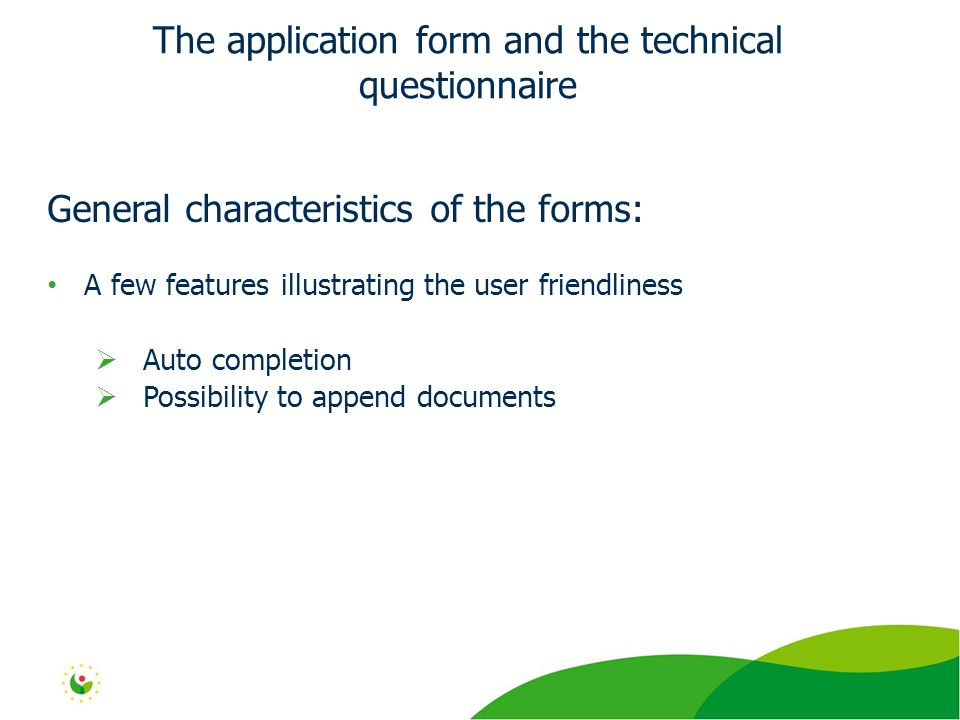 General characteristics of the forms: A few features illustrating the user friendliness  Auto completion  Possibility to append documents The application form and the technical questionnaire