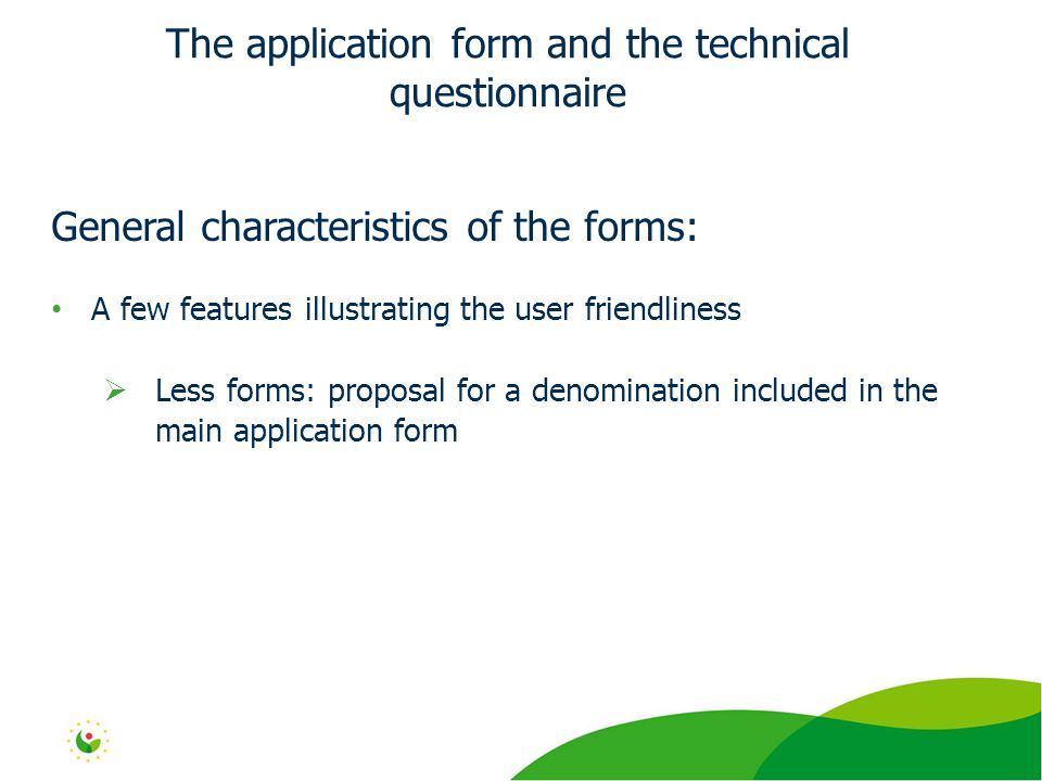 General characteristics of the forms: A few features illustrating the user friendliness  Less forms: proposal for a denomination included in the main application form The application form and the technical questionnaire