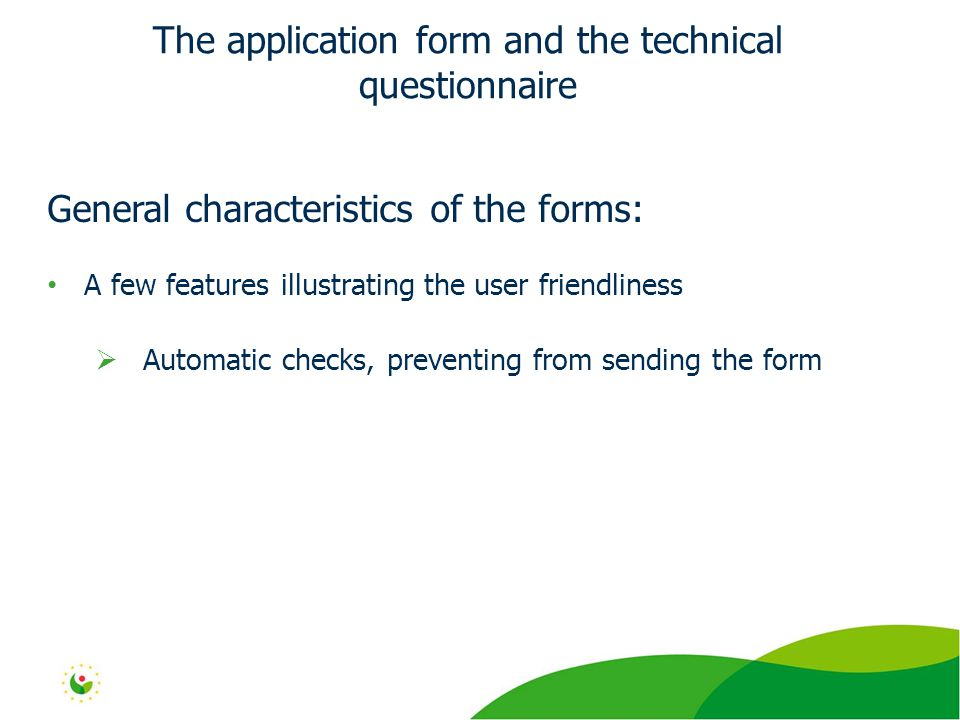 General characteristics of the forms: A few features illustrating the user friendliness  Automatic checks, preventing from sending the form The application form and the technical questionnaire