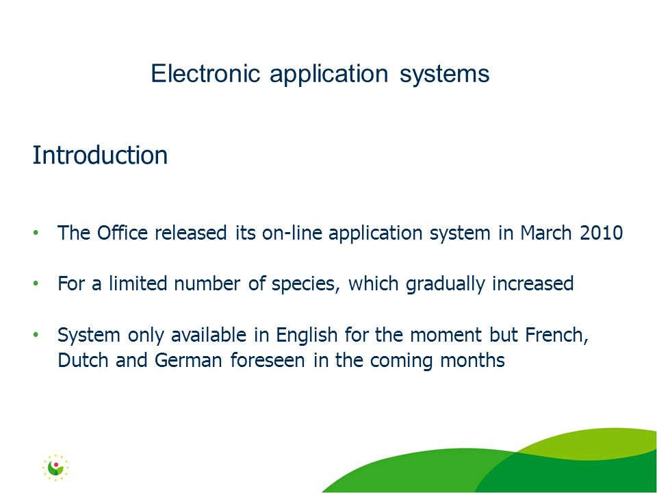 Introduction The Office released its on-line application system in March 2010 For a limited number of species, which gradually increased System only available in English for the moment but French, Dutch and German foreseen in the coming months Electronic application systems