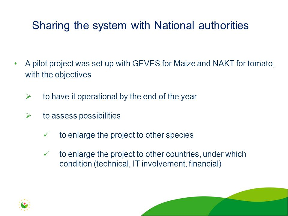 A pilot project was set up with GEVES for Maize and NAKT for tomato, with the objectives  to have it operational by the end of the year  to assess possibilities to enlarge the project to other species to enlarge the project to other countries, under which condition (technical, IT involvement, financial) Sharing the system with National authorities