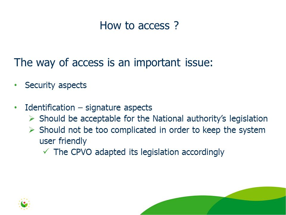 The way of access is an important issue: Security aspects Identification – signature aspects  Should be acceptable for the National authority's legislation  Should not be too complicated in order to keep the system user friendly The CPVO adapted its legislation accordingly How to access
