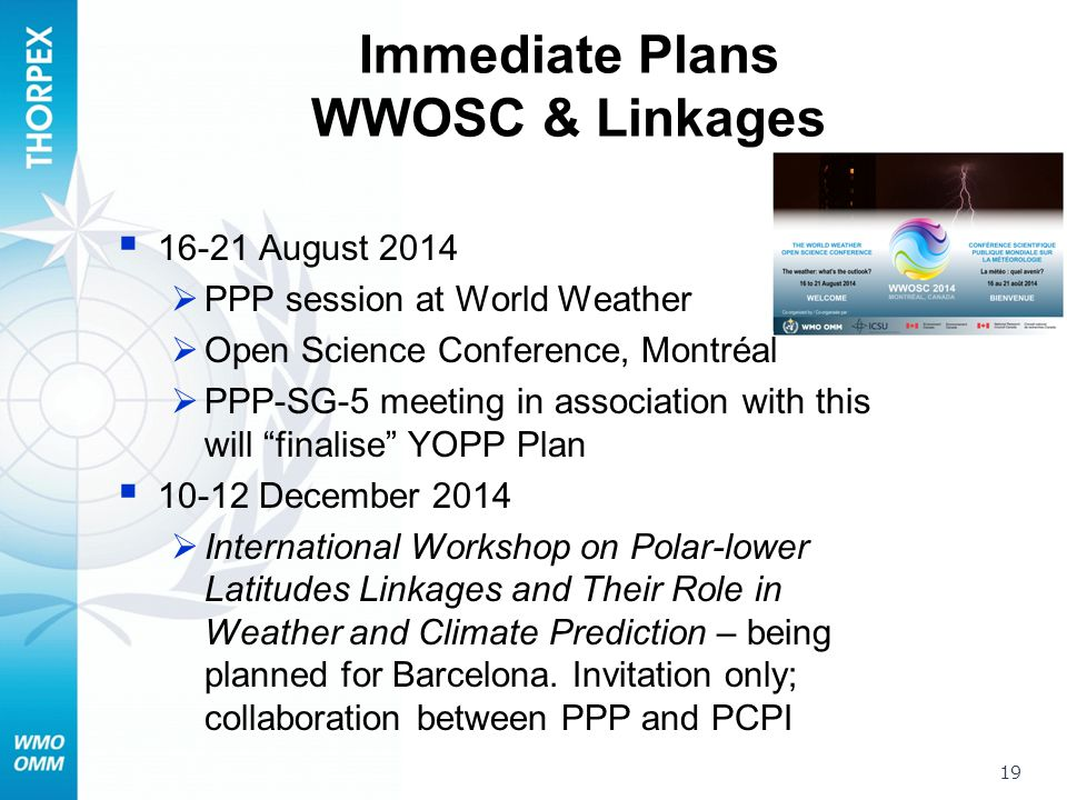 Immediate Plans WWOSC & Linkages  16-21 August 2014  PPP session at World Weather  Open Science Conference, Montréal  PPP-SG-5 meeting in association with this will finalise YOPP Plan  10-12 December 2014  International Workshop on Polar-lower Latitudes Linkages and Their Role in Weather and Climate Prediction – being planned for Barcelona.