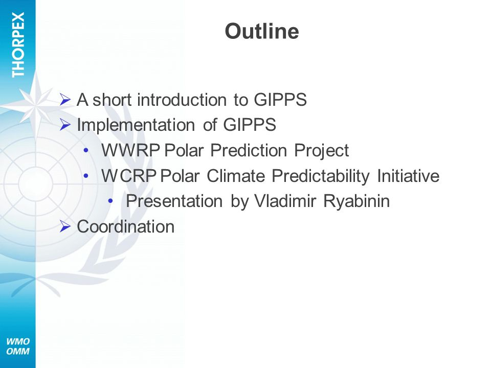  A short introduction to GIPPS  Implementation of GIPPS WWRP Polar Prediction Project WCRP Polar Climate Predictability Initiative Presentation by Vladimir Ryabinin  Coordination Outline