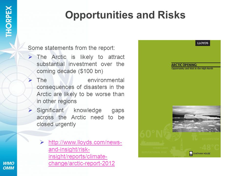 Some statements from the report:  The Arctic is likely to attract substantial investment over the coming decade ($100 bn)  The environmental consequences of disasters in the Arctic are likely to be worse than in other regions  Significant knowledge gaps across the Arctic need to be closed urgently  http://www.lloyds.com/news- and-insight/risk- insight/reports/climate- change/arctic-report-2012 http://www.lloyds.com/news- and-insight/risk- insight/reports/climate- change/arctic-report-2012 Opportunities and Risks