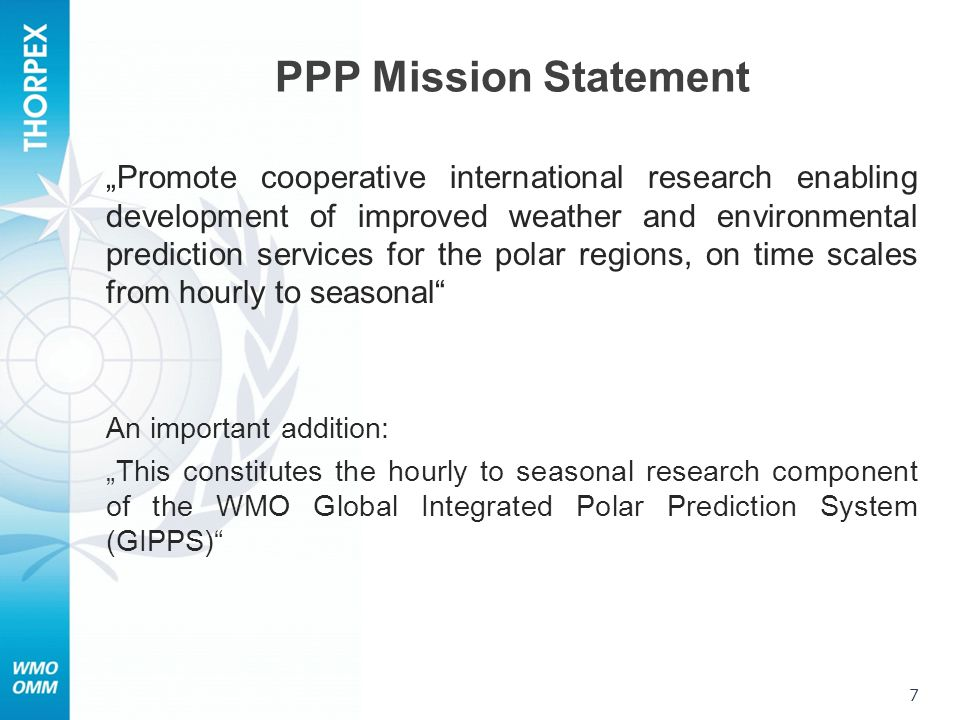 "PPP Mission Statement ""Promote cooperative international research enabling development of improved weather and environmental prediction services for the polar regions, on time scales from hourly to seasonal An important addition: ""This constitutes the hourly to seasonal research component of the WMO Global Integrated Polar Prediction System (GIPPS) 7"