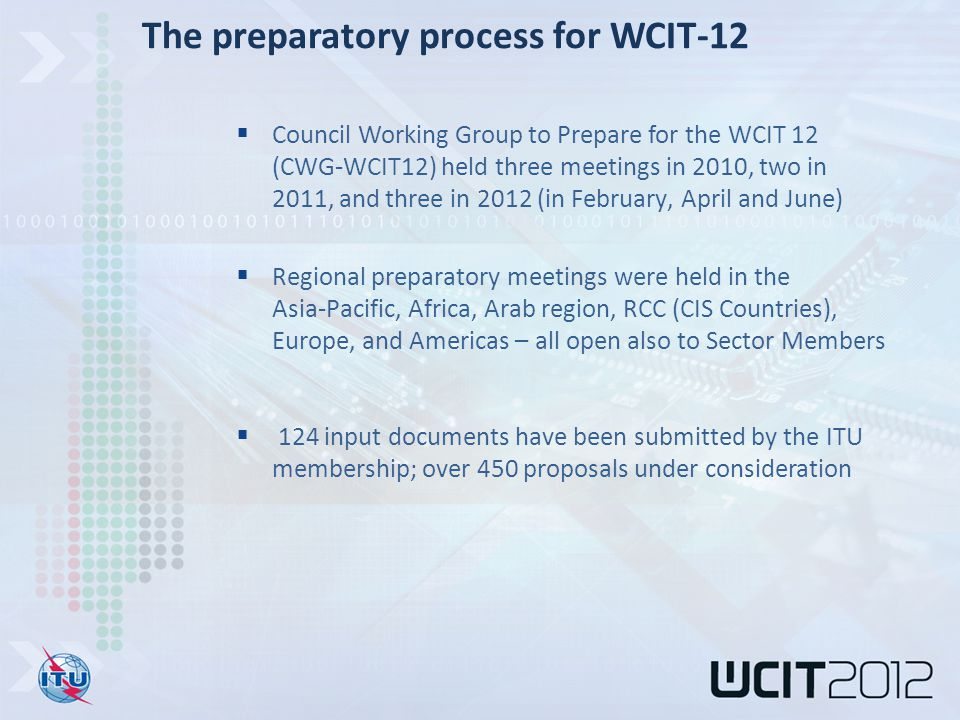  Council Working Group to Prepare for the WCIT 12 (CWG-WCIT12) held three meetings in 2010, two in 2011, and three in 2012 (in February, April and June)  Regional preparatory meetings were held in the Asia-Pacific, Africa, Arab region, RCC (CIS Countries), Europe, and Americas – all open also to Sector Members  124 input documents have been submitted by the ITU membership; over 450 proposals under consideration The preparatory process for WCIT-12