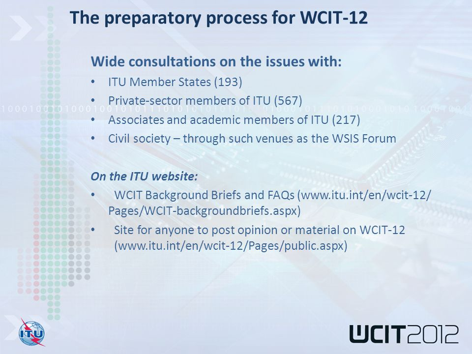 Wide consultations on the issues with: ITU Member States (193) Private-sector members of ITU (567) Associates and academic members of ITU (217) Civil society – through such venues as the WSIS Forum On the ITU website: WCIT Background Briefs and FAQs (www.itu.int/en/wcit-12/ Pages/WCIT-backgroundbriefs.aspx) Site for anyone to post opinion or material on WCIT-12 (www.itu.int/en/wcit-12/Pages/public.aspx) The preparatory process for WCIT-12