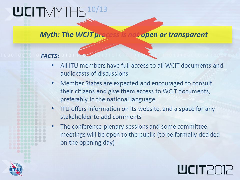FACTS: All ITU members have full access to all WCIT documents and audiocasts of discussions Member States are expected and encouraged to consult their citizens and give them access to WCIT documents, preferably in the national language ITU offers information on its website, and a space for any stakeholder to add comments The conference plenary sessions and some committee meetings will be open to the public (to be formally decided on the opening day) 10/13 Myth: The WCIT process is not open or transparent