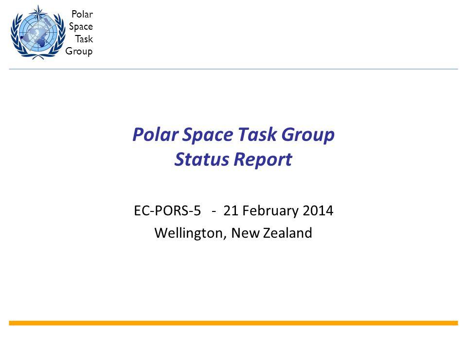 Polar Space Task Group Polar Space Task Group Status Report EC-PORS-5 - 21 February 2014 Wellington, New Zealand