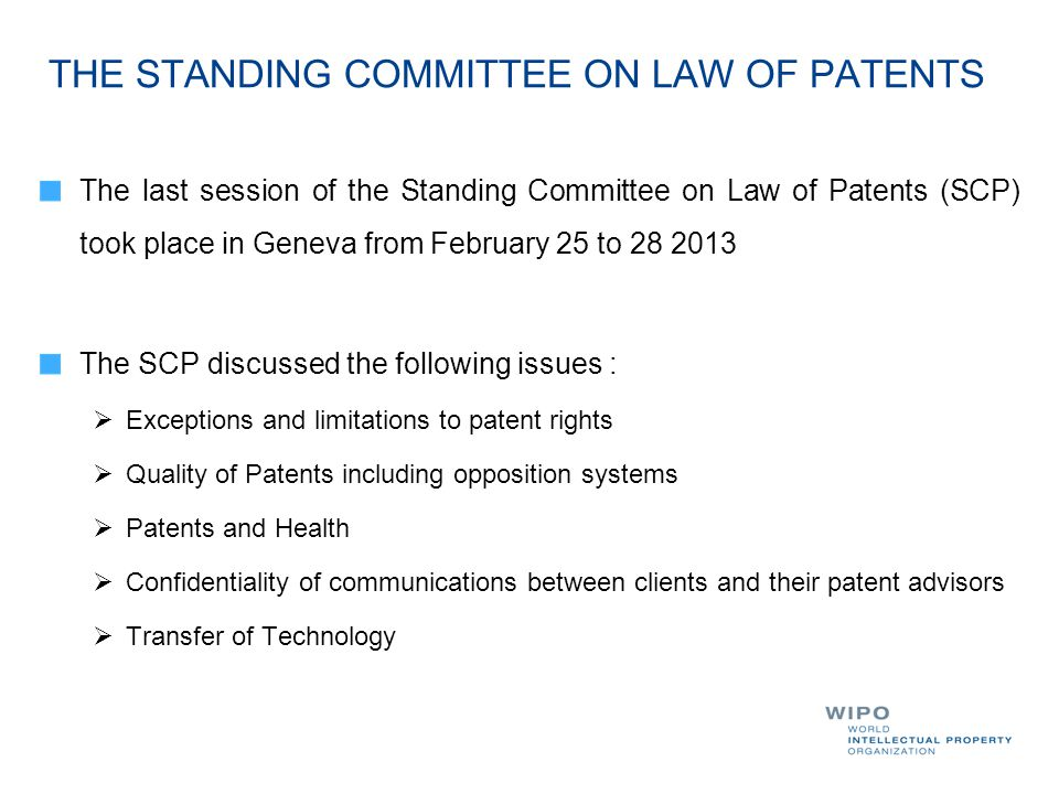 THE STANDING COMMITTEE ON LAW OF PATENTS The last session of the Standing Committee on Law of Patents (SCP) took place in Geneva from February 25 to The SCP discussed the following issues :  Exceptions and limitations to patent rights  Quality of Patents including opposition systems  Patents and Health  Confidentiality of communications between clients and their patent advisors  Transfer of Technology