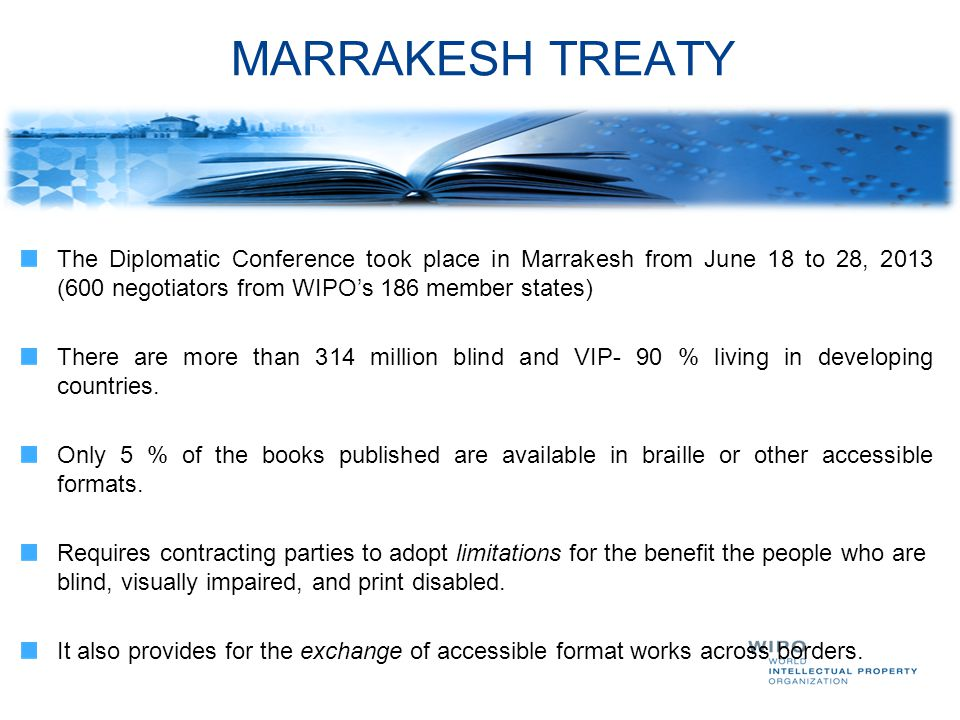 MARRAKESH TREATY The Diplomatic Conference took place in Marrakesh from June 18 to 28, 2013 (600 negotiators from WIPO's 186 member states) There are more than 314 million blind and VIP- 90 % living in developing countries.