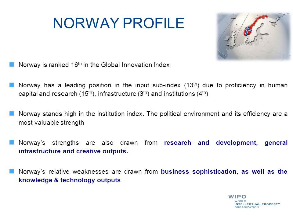 NORWAY PROFILE Norway is ranked 16 th in the Global Innovation Index Norway has a leading position in the input sub-index (13 th ) due to proficiency in human capital and research (15 th ), infrastructure (3 th ) and institutions (4 th ) Norway stands high in the institution index.