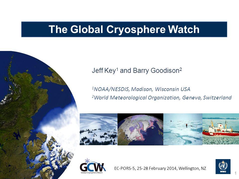 The Global Cryosphere Watch Jeff Key 1 and Barry Goodison 2 1 NOAA/NESDIS, Madison, Wisconsin USA 2 World Meteorological Organization, Geneva, Switzerland EC-PORS-5, 25-28 February 2014, Wellington, NZ 1