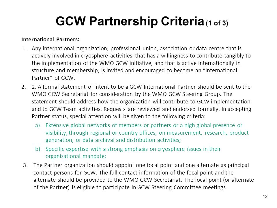 GCW Partnership Criteria (1 of 3) International Partners: 1.Any international organization, professional union, association or data centre that is actively involved in cryosphere activities, that has a willingness to contribute tangibly to the implementation of the WMO GCW initiative, and that is active internationally in structure and membership, is invited and encouraged to become an International Partner of GCW.