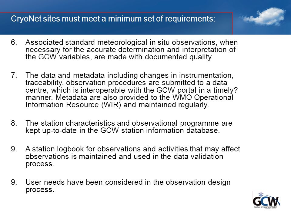 CryoNet sites must meet a minimum set of requirements: 6.Associated standard meteorological in situ observations, when necessary for the accurate determination and interpretation of the GCW variables, are made with documented quality.