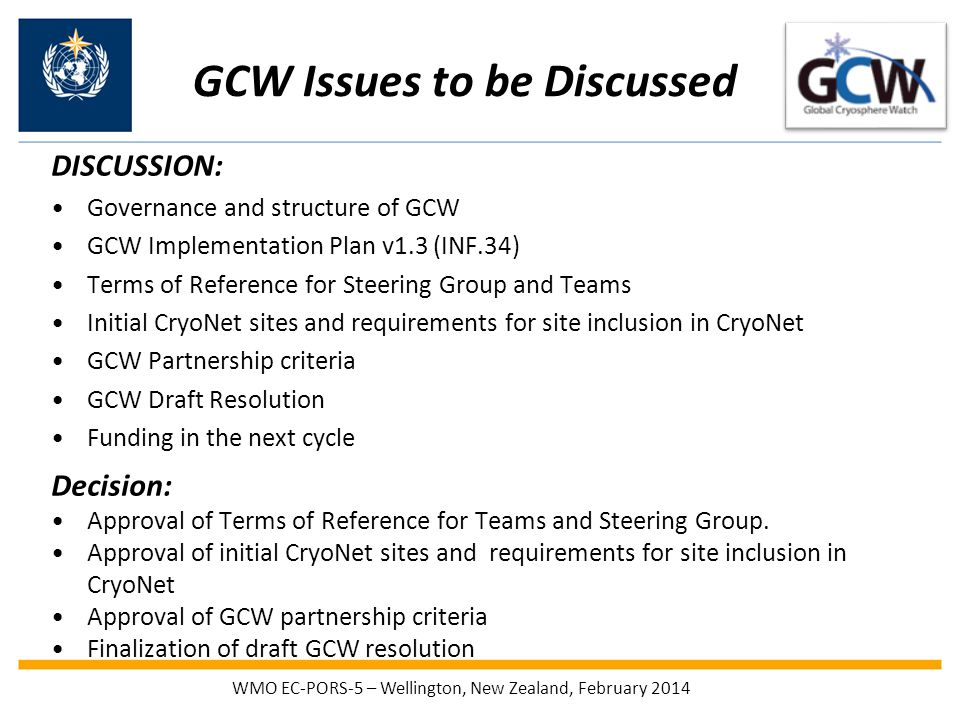 GCW Issues to be Discussed DISCUSSION: Governance and structure of GCW GCW Implementation Plan v1.3 (INF.34) Terms of Reference for Steering Group and Teams Initial CryoNet sites and requirements for site inclusion in CryoNet GCW Partnership criteria GCW Draft Resolution Funding in the next cycle Decision: Approval of Terms of Reference for Teams and Steering Group.