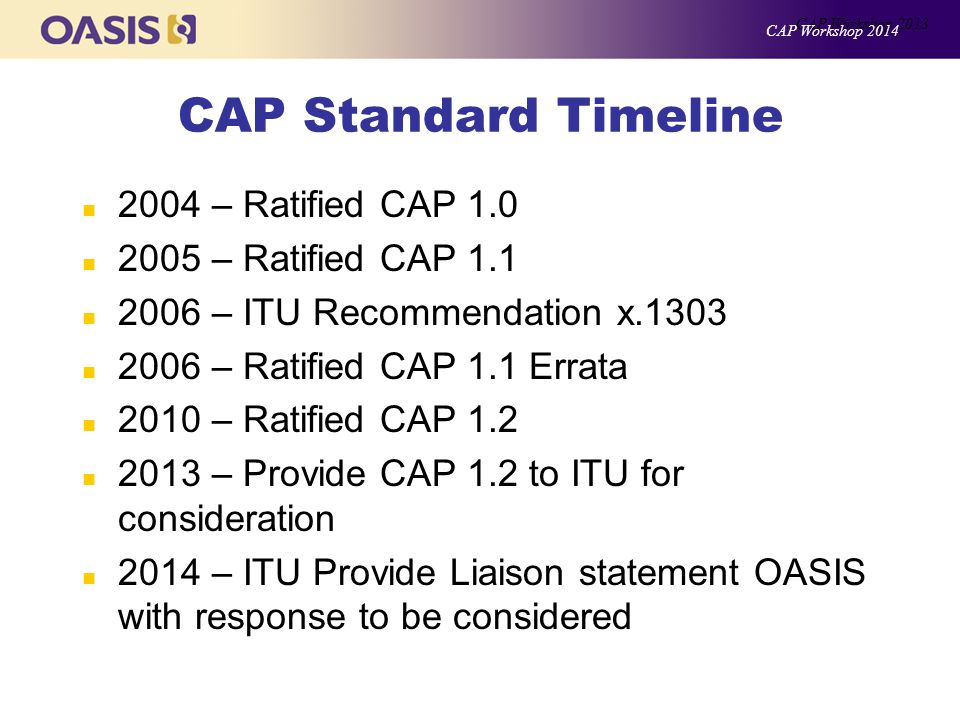 CAP Standard Timeline n 2004 – Ratified CAP 1.0 n 2005 – Ratified CAP 1.1 n 2006 – ITU Recommendation x.1303 n 2006 – Ratified CAP 1.1 Errata n 2010 – Ratified CAP 1.2 n 2013 – Provide CAP 1.2 to ITU for consideration n 2014 – ITU Provide Liaison statement OASIS with response to be considered CAP Workshop 2013 CAP Workshop 2014