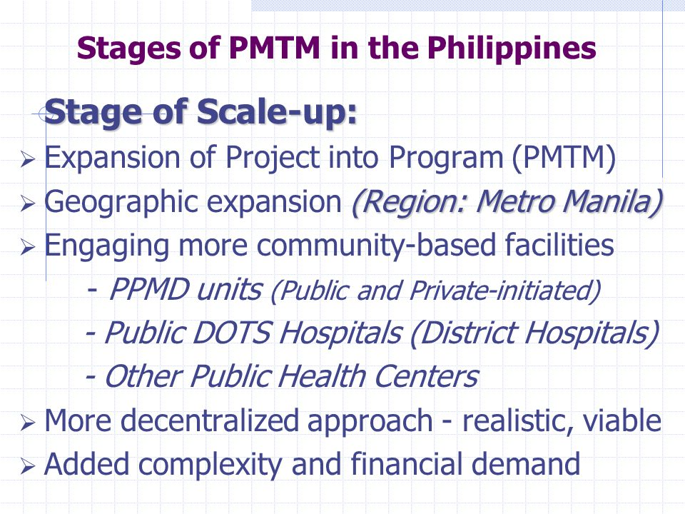 Stage of Scale-up:  Expansion of Project into Program (PMTM) (Region: Metro Manila)  Geographic expansion (Region: Metro Manila)  Engaging more community-based facilities - PPMD units (Public and Private-initiated) - Public DOTS Hospitals (District Hospitals) - Other Public Health Centers  More decentralized approach - realistic, viable  Added complexity and financial demand Stages of PMTM in the Philippines