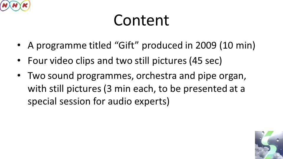 Content A programme titled Gift produced in 2009 (10 min) Four video clips and two still pictures (45 sec) Two sound programmes, orchestra and pipe organ, with still pictures (3 min each, to be presented at a special session for audio experts)