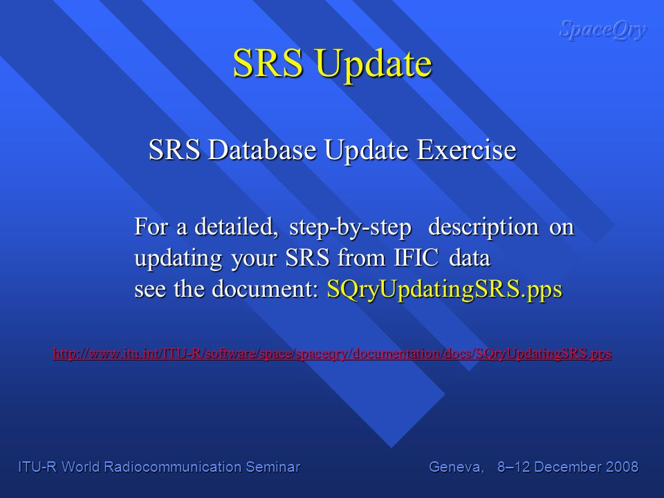 ITU-R World Radiocommunication Seminar Geneva, 8–12 December 2008 SRS Database Update Exercise For a detailed, step-by-step description on updating your SRS from IFIC data see the document: SQryUpdatingSRS.pps http://www.itu.int/ITU-R/software/space/spaceqry/documentation/docs/SQryUpdatingSRS.pps SRS Update
