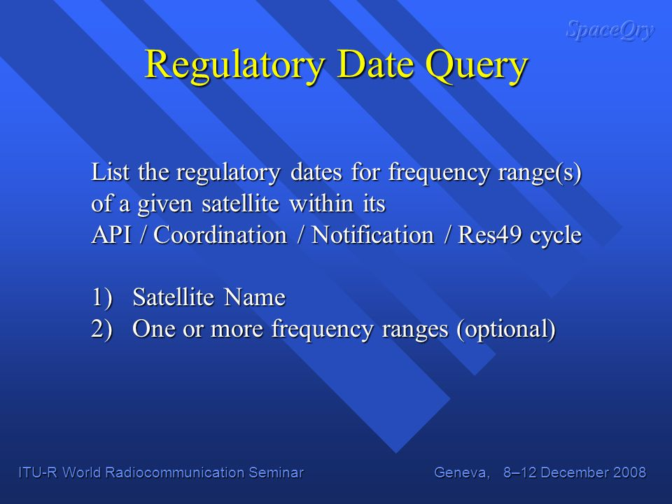 ITU-R World Radiocommunication Seminar Geneva, 8–12 December 2008 Regulatory Date Query List the regulatory dates for frequency range(s) of a given satellite within its API / Coordination / Notification / Res49 cycle 1) Satellite Name 2) One or more frequency ranges (optional)