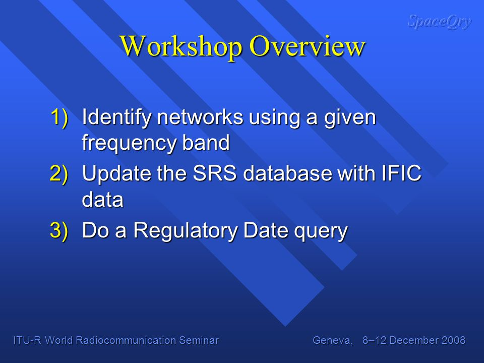 ITU-R World Radiocommunication Seminar Geneva, 8–12 December 2008 1)Identify networks using a given frequency band 2)Update the SRS database with IFIC data 3)Do a Regulatory Date query Workshop Overview