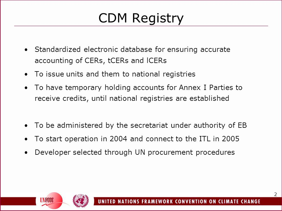 2 CDM Registry Standardized electronic database for ensuring accurate accounting of CERs, tCERs and lCERs To issue units and them to national registries To have temporary holding accounts for Annex I Parties to receive credits, until national registries are established To be administered by the secretariat under authority of EB To start operation in 2004 and connect to the ITL in 2005 Developer selected through UN procurement procedures