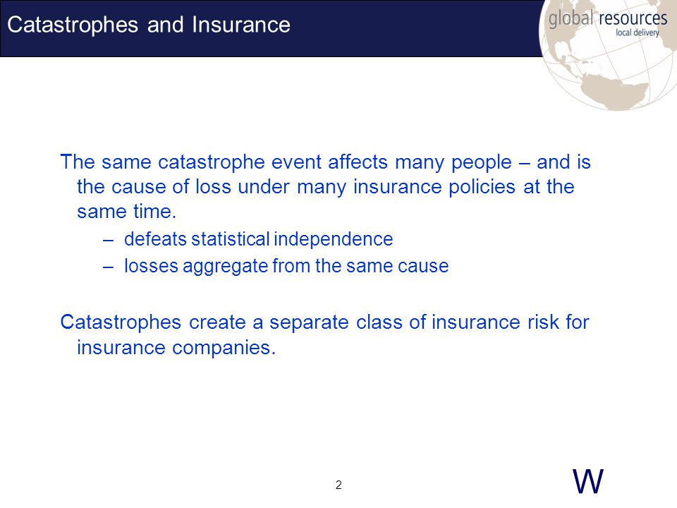 W 2 Catastrophes and Insurance The same catastrophe event affects many people – and is the cause of loss under many insurance policies at the same time.