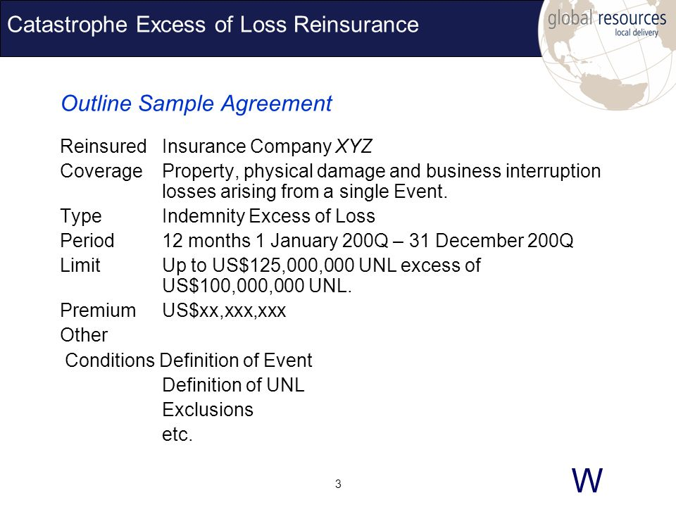 W 3 Catastrophe Excess of Loss Reinsurance Outline Sample Agreement ReinsuredInsurance Company XYZ CoverageProperty, physical damage and business interruption losses arising from a single Event.