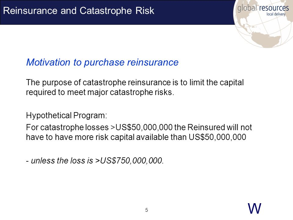 W 5 Reinsurance and Catastrophe Risk Motivation to purchase reinsurance The purpose of catastrophe reinsurance is to limit the capital required to meet major catastrophe risks.